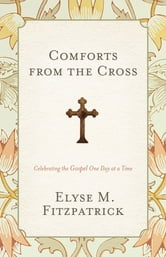 Comforts from the Cross: Celebrating the Gospel One Day at a Time - Celebrating the Gospel One Day at a Time ebook by Elyse M. Fitzpatrick