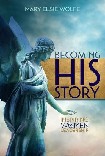 Becoming His Story - Inspiring Women to Leadership ebook by Dr Mary-Elsie Wolfe, DMin