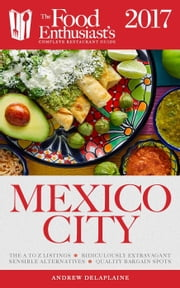 Mexico City - 2017 - The Food Enthusiast's Complete Restaurant Guide ebook by Andrew Delaplaine