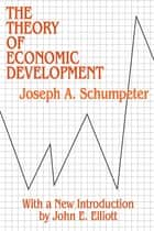 Theory of Economic Development ebook by Joseph Schumpeter
