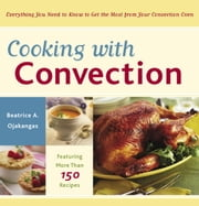 Cooking with Convection - Everything You Need to Know to Get the Most from Your Convection Oven ebook by Beatrice Ojakangas