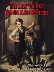 The lazy tour of two idle apprentices ; No thoroughfare ; The perils of certain English prisoners [Annotated] ebook by Charles Dickens,Wilkie Collins,Arthur Layard