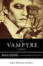 The Vampyre: A Tale - Magical Creatures, A Weiser Books Collection ebook by Polidori, John William, Ventura,...