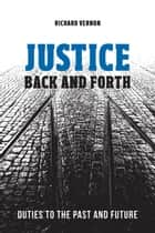 Justice Back and Forth - Duties to the Past and Future eBook by Richard Vernon