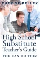 High School Substitute Teacher's Guide: YOU CAN DO THIS! ebook by Cherise Kelley