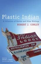 Plastic Indian - A Collection of Stories and Other Writings ebook by Robert J. Conley, Evelyn L. Conley, Geary Hobson