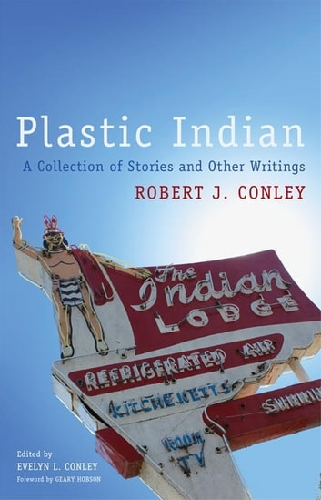 Plastic Indian - A Collection of Stories and Other Writings ebook by Robert J. Conley