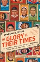 The Glory of Their Times - The Story of the Early Days of Baseball Told by the Men Who Played It ebook by Lawrence Ritter