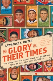The Glory of Their Times - The Story of the Early Days of Baseball Told by the Men Who Played It ebook by Lawrence S. Ritter