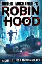 Robin Hood: Hacking, Heists & Flaming Arrows ebook by Robert Muchamore