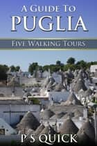 A Guide to Puglia: Five Walking Tours ebook by P S Quick