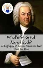 What's So Great About Bach? ebook by Sam Rogers