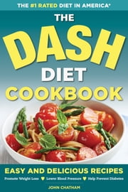 The DASH Diet Health Plan Cookbook: Easy and Delicious Recipes to Promote Weight Loss, Lower Blood Pressure and Help Prevent Diabetes ebook by John Chatham
