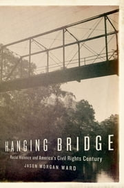 Hanging Bridge - Racial Violence and America's Civil Rights Century ebook by Jason Morgan Ward