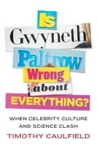 Is Gwyneth Paltrow Wrong About Everything? - When Celebrity Culture and Science Clash ebook by Timothy Caulfield
