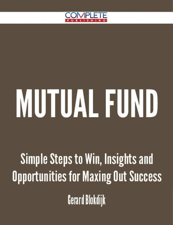 Mutual Fund - Simple Steps to Win, Insights and Opportunities for Maxing Out Success ebook by Gerard Blokdijk