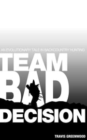 Team Bad Decision: An Evolutionary Tale In Backcountry Hunting ebook by Travis Greenwood