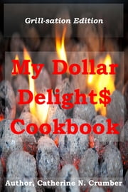 My Dollar Delights Cookbook: Grillsation Edition ebook by Catherine N. Crumber