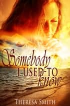 Somebody I Used to Know ebook by Theresa Smith