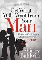 Get What You Want from Your Man - A Guide to Creating the Relationship You Deserve ebook by Shirley Baldwin