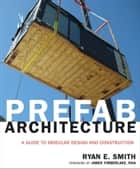 Prefab Architecture - A Guide to Modular Design and Construction ebook by Ryan E. Smith, James Timberlake