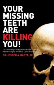 Your Missing Teeth Are Killing You! - The Devastating Consequences of Tooth Loss and the Life Changing Benefits of Dental Implants ebook by Joseph A. Gaeta Jr.