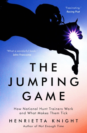 The Jumping Game - How National Hunt Trainers Work and What Makes Them Tick ebook by Henrietta Knight