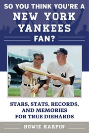 So You Think You're a New York Yankees Fan? - Stars, Stats, Records, and Memories for True Diehards ebook by Howie Karpin