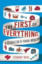 The First of Everything - A History of Human Invention, Innovation and Discovery ebook by Stewart Ross