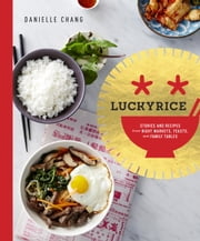 Lucky Rice - Stories and Recipes from Night Markets, Feasts, and Family Tables ebook by Danielle Chang