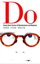 Do: Funny Short Stories of Misadventure and Mayhem ebook by Greg Cope White