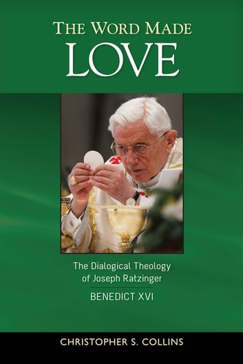 The Word Made Love - The Dialogical Theology of Joseph Ratzinger / Benedict XVI ebook by Christopher S. Collins SJ