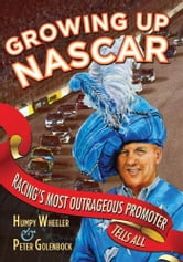 Growing Up NASCAR: Racing's Most Outrageous Promoter Tells All - Racing's Most Outrageous Promoter Tells All ebook by Humpy Wheeler,Peter Golenbock