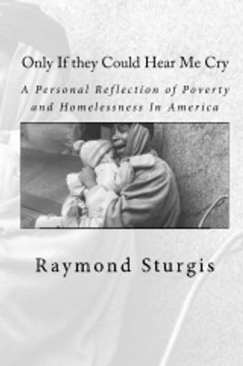 Only If they Could Hear Me Cry: A Personal Reflection of Poverty and Homelessness In America ebook by Raymond Sturgis