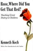 Rose, Where Did You Get That Red? - Teaching Great Poetry to Children ebook by Kenneth Koch