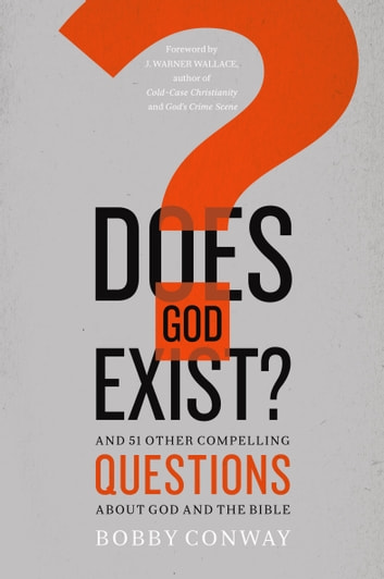 Does God Exist? - And 51 Other Compelling Questions About God and the Bible ebook by Bobby Conway