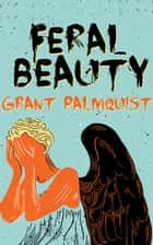 Feral Beauty ebook by Grant Palmquist