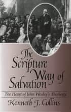 The Scripture Way of Salvation - The Heart of Wesley's Theology ebook by Kenneth J. Collins