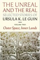 The Unreal and the Real: Selected Stories Volume Two ebook by Ursula K. Le Guin