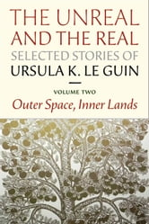 The Unreal and the Real: Selected Stories Volume Two - Outer Space, Inner Lands ebook by Ursula K. Le Guin