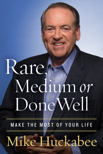 Rare, Medium, or Done Well - Make the Most of Your Life eBook by Mike Huckabee