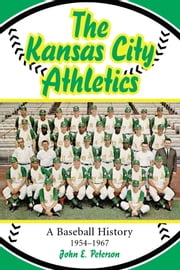 The Kansas City Athletics - A Baseball History, 1954-1967 ebook by John E. Peterson