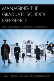 Managing the Graduate School Experience - From Acceptance to Graduation and Beyond ebook by Mark H. Rossman,Kim Muchnick,Nicole Benak