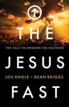 The Jesus Fast - The Call to Awaken the Nations ebook by Lou Engle, Dean Briggs, Bill Johnson,...