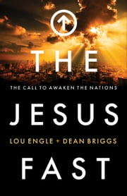 The Jesus Fast - The Call to Awaken the Nations ebook by Lou Engle,Dean Briggs,Bill Johnson,Daniel Kolenda