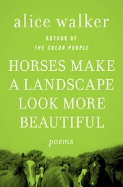 Horses Make a Landscape Look More Beautiful - Poems ebook by Alice Walker