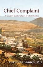 Chief Complaint - A Country Doctor's Tales of Life in Galilee ebook by Hatim Kanaaneh