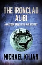 The Ironclad Alibi ebook by Michael Kilian