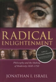 Radical Enlightenment - Philosophy and the Making of Modernity 1650-1750 ebook by Jonathan I. Israel