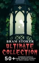 BRAM STOKER Ultimate Collection: 50+ Horror Novels, Dark Fantasy Stories & True Crime Tales - Dracula, The Mystery of the Sea, The Jewel of Seven Stars, The Snake's Pass, The Lady of the Shroud, The Lair of the White Worm, Famous Imposters… ebook by Bram Stoker